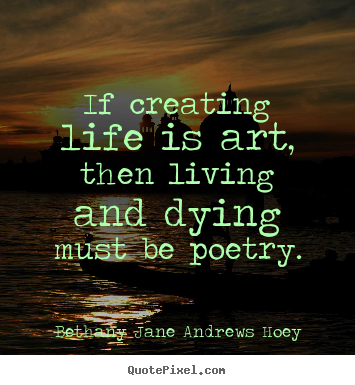 Life quote - If creating life is art, then living and dying must be poetry.