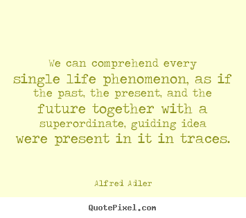 Quote about life - We can comprehend every single life phenomenon, as if the past,..