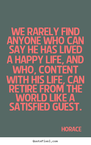 Quotes about life - We rarely find anyone who can say he has lived a happy life, and..