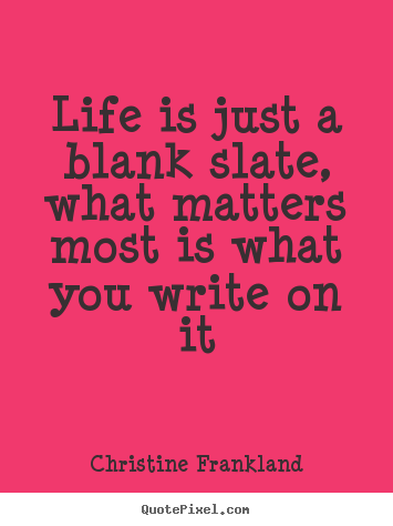 Life is just a blank slate, what matters most is what you write on.. Christine Frankland top life quotes