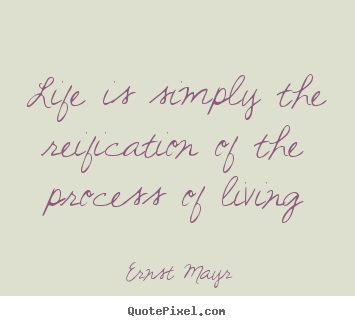 Life is simply the reification of the process of living Ernst Mayr good life quotes