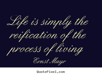 Ernst Mayr picture quotes - Life is simply the reification of the process of living - Life quotes