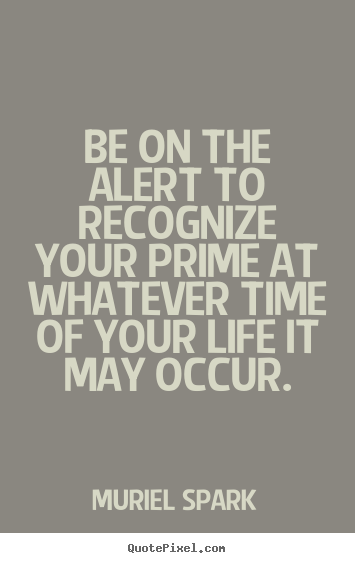 How to make picture quotes about life - Be on the alert to recognize your prime at whatever time..