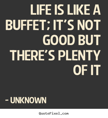 Life Is Like A Buffet; Itu0027s Not Good But Thereu0027s Plenty Of It Unknown  Greatest