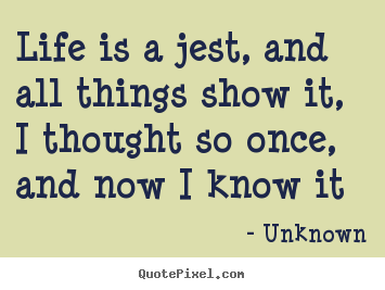 Sayings about life - Life is a jest, and all things show it, i thought..