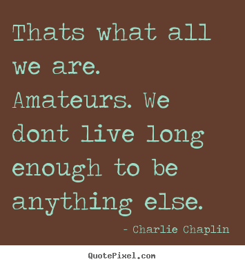 Thats what all we are. amateurs. we dont live long enough to be anything.. Charlie Chaplin  life sayings