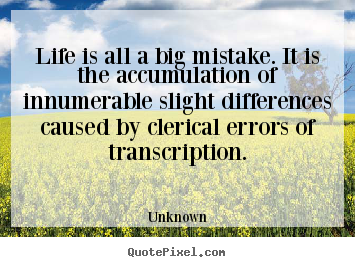 Life quotes - Life is all a big mistake. it is the accumulation of innumerable..