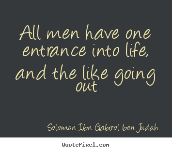 Solomon Ibn Gabirol Ben Judah picture quotes - All men have one entrance into life, and the like going out - Life quotes