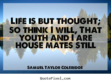 Samuel Taylor Coleridge photo quotes - Life is but thought; so think i will, that youth and i are house.. - Life quotes