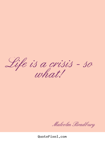 Design custom picture quotes about life - Life is a crisis - so what!