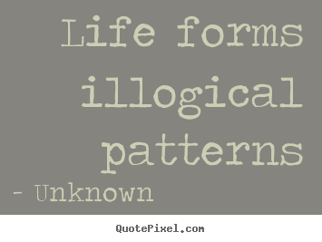 Unknown picture quotes - Life forms illogical patterns - Life quotes