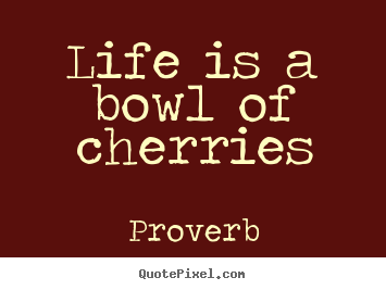 Life is a bowl of cherries Proverb great life quotes