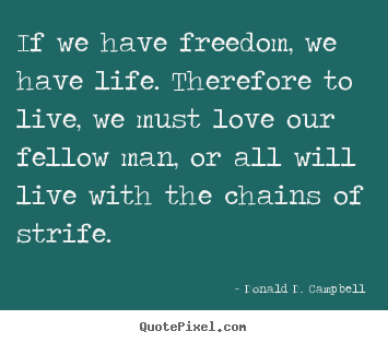 Quotes about life - If we have freedom, we have life. therefore to live,..