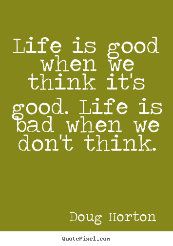 Quote about life - Life is good when we think it's good. life is bad when..