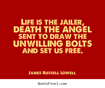 Quotes about life - Life is the jailer, death the angel sent to..