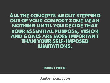 All the concepts about stepping out of your comfort.. Robert White  life quote