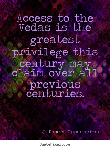 Access to the vedas is the greatest privilege this century may.. J. Robert Oppenheimer greatest life quotes