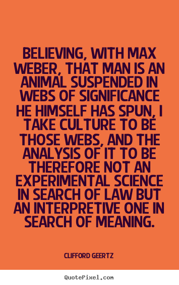 Life quote - Believing, with max weber, that man is an animal suspended..