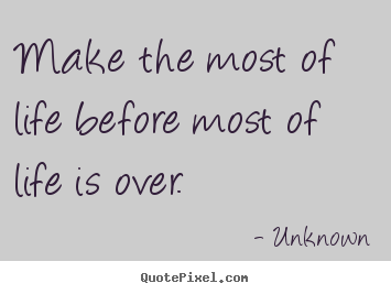 Make the most of life before most of life is over. Unknown famous life quotes
