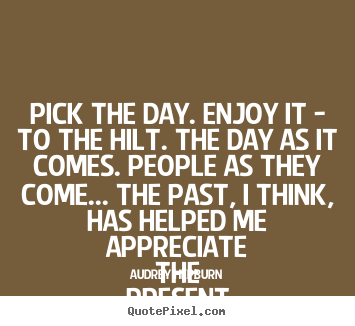 Create your own picture quotes about life - Pick the day. enjoy it - to the hilt. the day as it comes. people as..