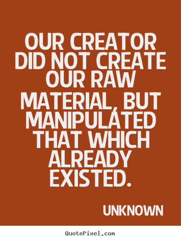 Quote about life - Our creator did not create our raw material, but manipulated..