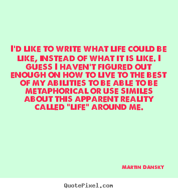 Martin Dansky picture quotes - I'd like to write what life could be like, instead.. - Life quote