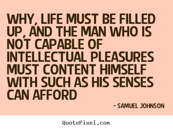 Quote about life - Why, life must be filled up, and the man who is not..