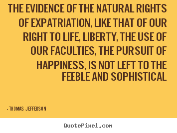 Design picture quotes about life - The evidence of the natural rights of expatriation, like..