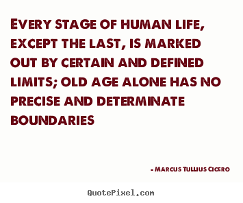 Every stage of human life, except the last, is marked.. Marcus Tullius Cicero good life quotes