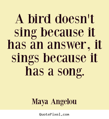 Maya Angelou picture quotes - A bird doesn't sing because it has an answer, it sings.. - Life quotes