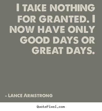 Lance Armstrong picture quotes - I take nothing for granted. i now have only good.. - Life quotes