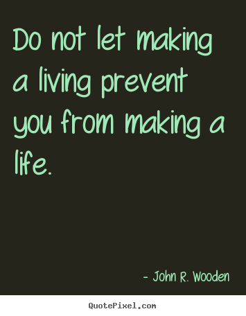 Quotes about life - Do not let making a living prevent you from making a life.