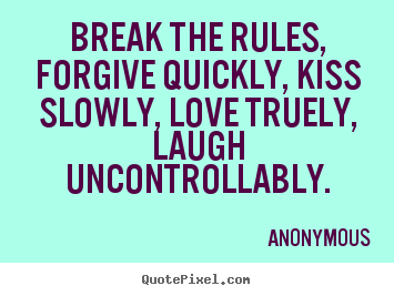 Life quotes - Break the rules, forgive quickly, kiss slowly, love truely, laugh..