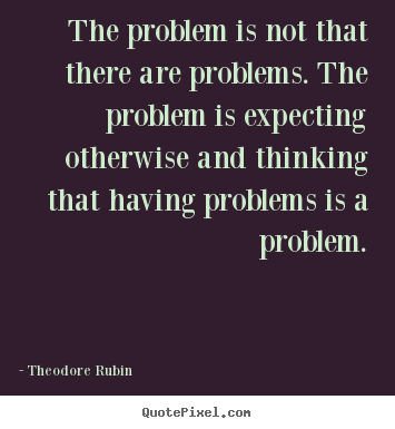 Quotes about life - The problem is not that there are problems. the..