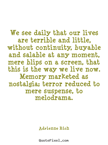 Adrienne Rich picture quote - We see daily that our lives are terrible and little,.. - Life quotes