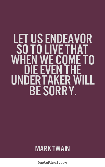 Quotes about life - Let us endeavor so to live that when we come to die even the undertaker..