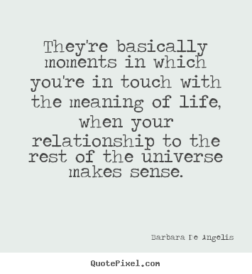 They're basically moments in which you're in touch.. Barbara De Angelis good life quotes