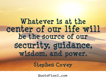 Sayings about life - Whatever is at the center of our life will be the source of..
