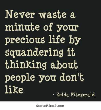 Create graphic photo quote about life - Never waste a minute of your precious life by squandering it thinking..