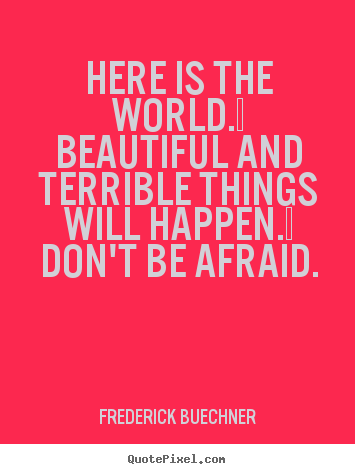 Create custom poster sayings about life - Here is the world.  beautiful and terrible things will..