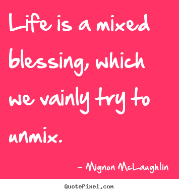 Create your own picture quote about life - Life is a mixed blessing, which we vainly try to unmix.