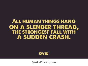 Ovid poster quote - All human things hang on a slender thread, the strongest fall with.. - Life quotes