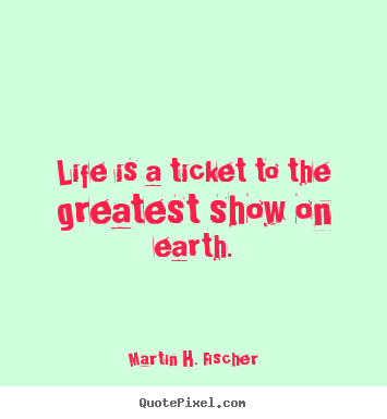 Martin H. Fischer picture quotes - Life is a ticket to the greatest show on earth. - Life quotes
