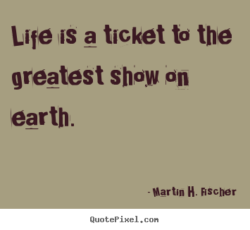Martin H. Fischer picture quotes - Life is a ticket to the greatest show on earth. - Life sayings