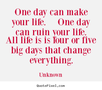 Quote For The Day Life Enchanting Life Quote  One Day Can Make Your Lifeone Day Can Ruin Your