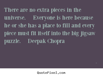 Make picture quotes about life - There are no extra pieces in the universe.  everyone is here because..