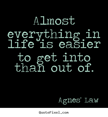 Life quotes - Almost everything in life is easier to get into than..