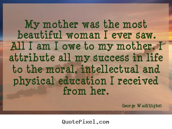 George Washington picture quotes - My mother was the most beautiful woman i ever saw... - Life quotes
