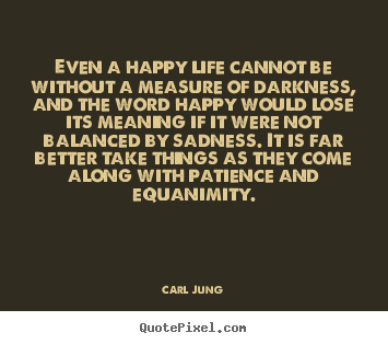 Even a happy life cannot be without a measure of darkness,.. Carl Jung  life quotes