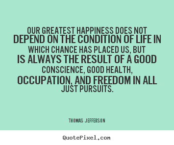 Thomas Jefferson picture quotes - Our greatest happiness does not depend on the condition of life.. - Life quotes